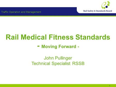 Traffic Operation and Management 1 Rail Medical Fitness Standards - Moving Forward - John Pullinger Technical Specialist RSSB.