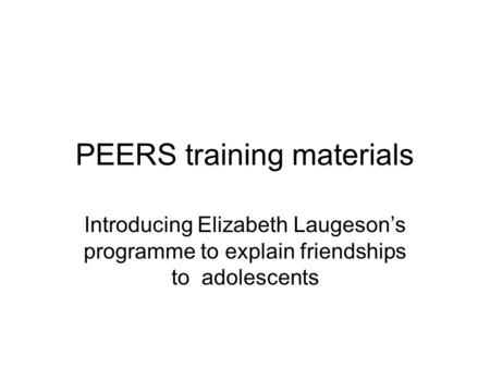 PEERS training materials Introducing Elizabeth Laugeson's programme to explain friendships to adolescents.