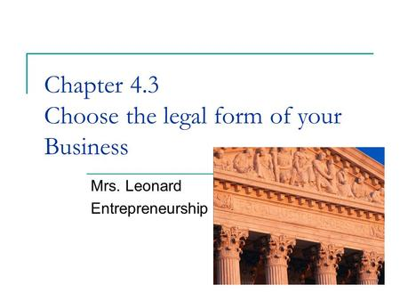Chapter 4.3 Choose the legal form of your Business Mrs. Leonard Entrepreneurship.