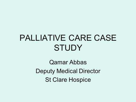 PALLIATIVE CARE CASE STUDY Qamar Abbas Deputy Medical Director St Clare Hospice.