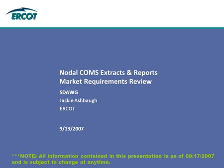 9/13/2007 Nodal COMS Extracts & Reports Market Requirements Review SDAWG Jackie Ashbaugh ERCOT ***NOTE: All information contained in this presentation.