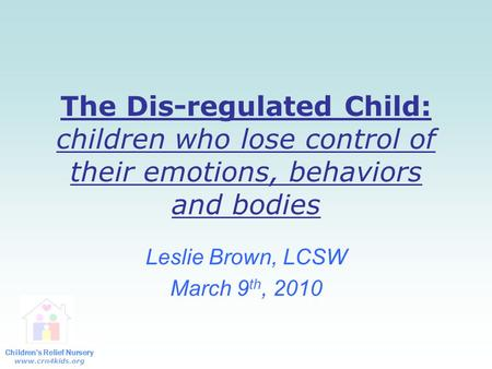Children's Relief Nursery www.crn4kids.org The Dis-regulated Child: children who lose control of their emotions, behaviors and bodies Leslie Brown, LCSW.
