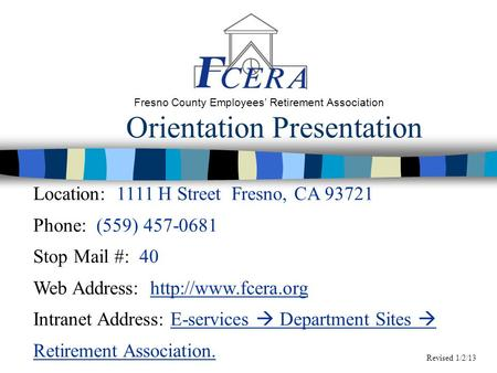 Orientation Presentation Fresno County Employees' Retirement Association Location: 1111 H Street Fresno, CA 93721 Phone: (559) 457-0681 Stop Mail #: 40.