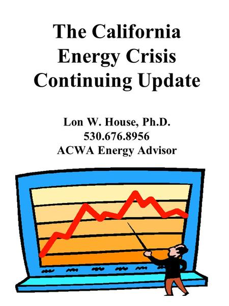 The California Energy Crisis Continuing Update Lon W. House, Ph.D. 530.676.8956 ACWA Energy Advisor.