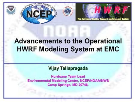 Advancements to the Operational HWRF Modeling System at EMC Vijay Tallapragada Hurricane Team Lead Environmental Modeling Center, NCEP/NOAA/NWS Camp Springs,