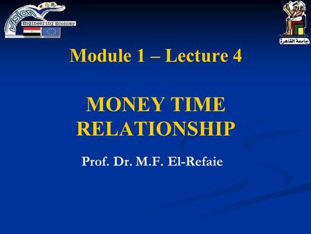 Module 1 – Lecture 4 MONEY TIME RELATIONSHIP Prof. Dr. M.F. El-Refaie.