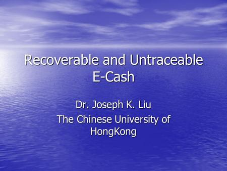 Recoverable and Untraceable E-Cash Dr. Joseph K. Liu The Chinese University of HongKong.