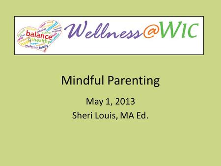 Mindful Parenting May 1, 2013 Sheri Louis, MA Ed..