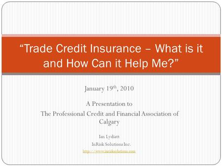 January 19 th, 2010 A Presentation to The Professional Credit and Financial Association of Calgary Ian Lydiatt InRisk Solutions Inc.