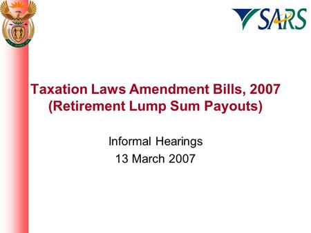 Taxation Laws Amendment Bills, 2007 (Retirement Lump Sum Payouts) Informal Hearings 13 March 2007.