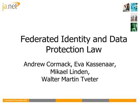 Copyright JNT Association 20071 Federated Identity and Data Protection Law Andrew Cormack, Eva Kassenaar, Mikael Linden, Walter Martin Tveter.