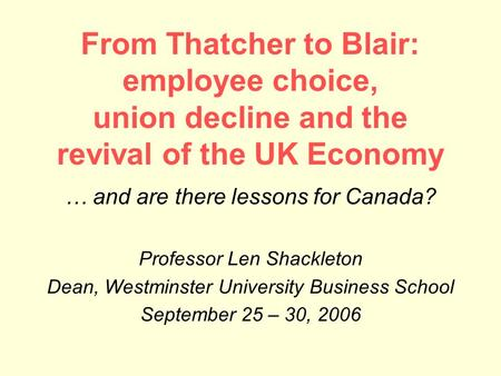 From Thatcher to Blair: employee choice, union decline and the revival of the UK Economy … and are there lessons for Canada? Professor Len Shackleton Dean,