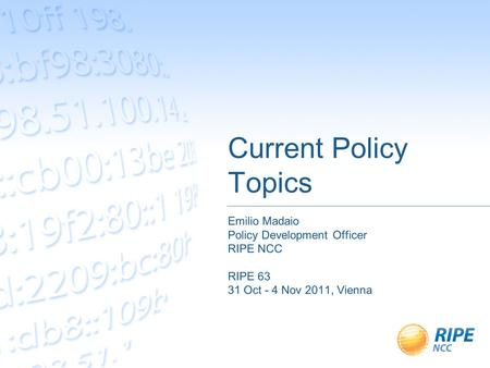 Current Policy Topics Emilio Madaio Policy Development Officer RIPE NCC RIPE 63 31 Oct - 4 Nov 2011, Vienna.