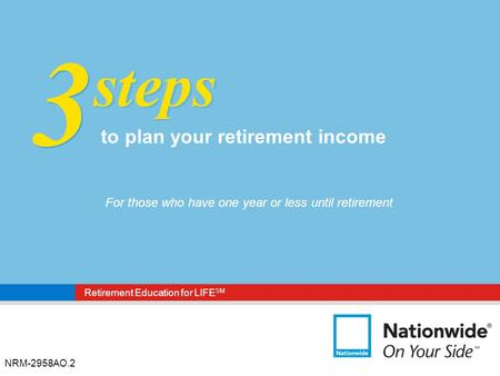 Retirement Education for LIFE SM NRM-2958AO.2 3 3 steps to plan your retirement income For those who have one year or less until retirement.