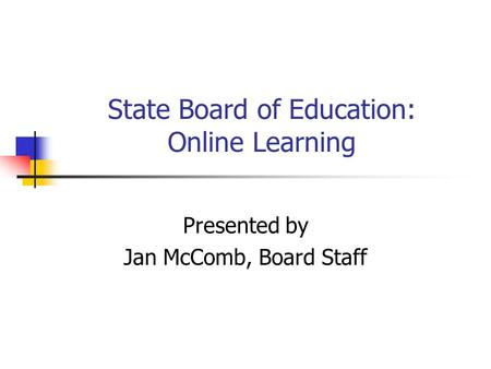 State Board of Education: Online Learning Presented by Jan McComb, Board Staff.