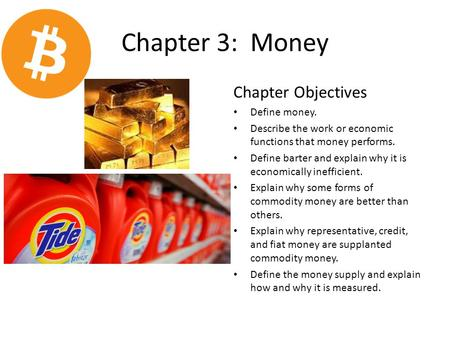 Chapter 3: Money Chapter Objectives Define money. Describe the work or economic functions that money performs. Define barter and explain why it is economically.