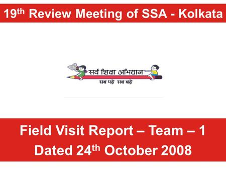 19 th Review Meeting of SSA - Kolkata Field Visit Report – Team – 1 Dated 24 th October 2008.