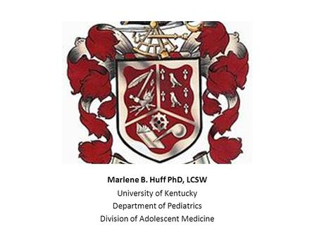 Marlene B. Huff PhD, LCSW University of Kentucky Department of Pediatrics Division of Adolescent Medicine.