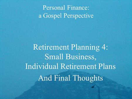 Personal Finance: a Gospel Perspective Retirement Planning 4: Small Business, Individual Retirement Plans And Final Thoughts.