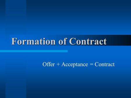 Formation of Contract Offer + Acceptance = Contract.
