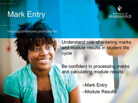 Mark Entry Understand role of entering marks and module results in student life cycle Be confident in processing marks and calculating module results –Mark.