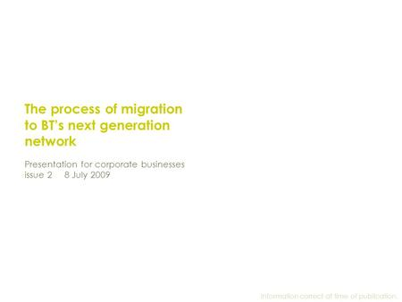 The process of migration to BT's next generation network Presentation for corporate businesses issue 2 8 July 2009 Information correct at time of publication.