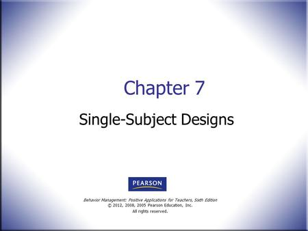 Behavior Management: Positive Applications for Teachers, Sixth Edition © 2012, 2008, 2005 Pearson Education, Inc. All rights reserved. Chapter 7 Single-Subject.