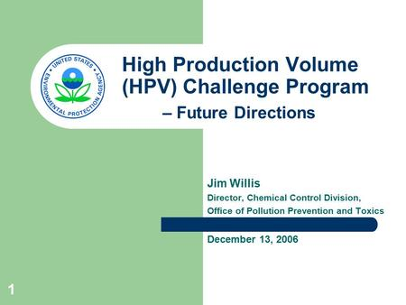 1 High Production Volume (HPV) Challenge Program – Future Directions Jim Willis Director, Chemical Control Division, Office of Pollution Prevention and.