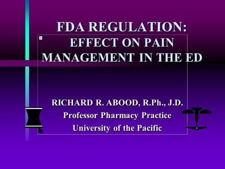 FDA REGULATION: EFFECT ON PAIN MANAGEMENT IN THE ED RICHARD R. ABOOD, R.Ph., J.D. Professor Pharmacy Practice University of the Pacific RICHARD R. ABOOD,