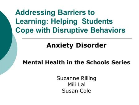 Addressing Barriers to Learning: Helping Students Cope with Disruptive Behaviors Anxiety Disorder Mental Health in the Schools Series Suzanne Rilling Mili.