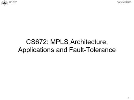 CS 672 1 Summer 2003 CS672: MPLS Architecture, Applications and Fault-Tolerance.