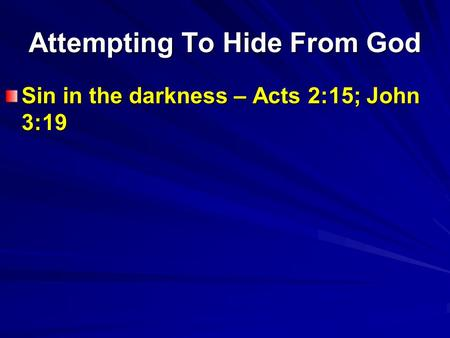 Attempting To Hide From God Sin in the darkness – Acts 2:15; John 3:19.