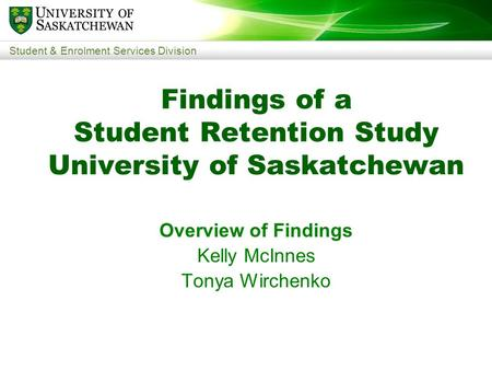 Student & Enrolment Services Division Findings of a Student Retention Study University of Saskatchewan Overview of Findings Kelly McInnes Tonya Wirchenko.