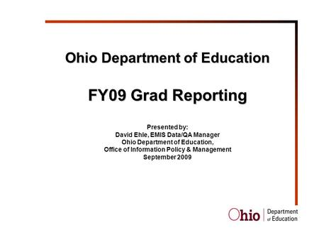 Ohio Department of Education FY09 Grad Reporting Presented by: David Ehle, EMIS Data/QA Manager Ohio Department of Education, Office of Information Policy.