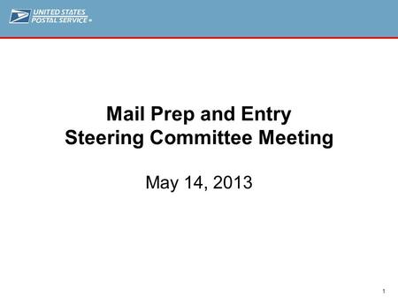 ® 1 Mail Prep and Entry Steering Committee Meeting May 14, 2013.