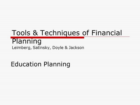 Tools & Techniques of Financial Planning Leimberg, Satinsky, Doyle & Jackson Education Planning.