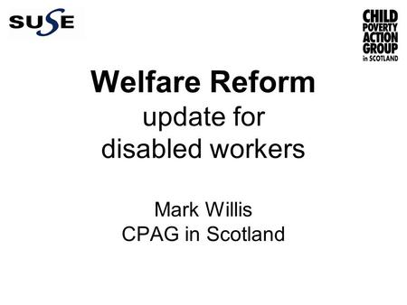 Welfare Reform update for disabled workers Mark Willis CPAG in Scotland.