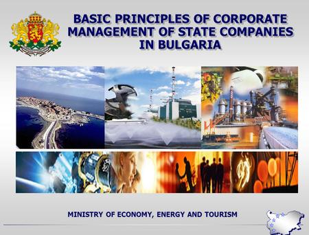 BASIC PRINCIPLES OF CORPORATE MANAGEMENT OF STATE COMPANIES IN BULGARIA MINISTRY OF ECONOMY, ENERGY AND TOURISM.