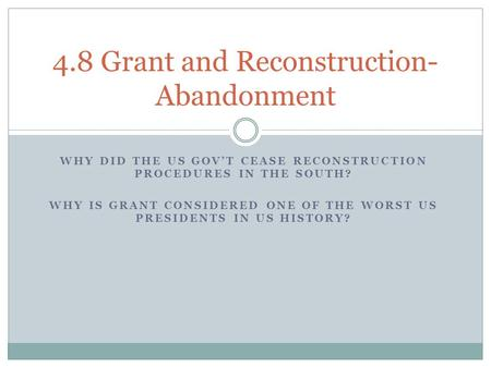 WHY DID THE US GOV'T CEASE RECONSTRUCTION PROCEDURES IN THE SOUTH? WHY IS GRANT CONSIDERED ONE OF THE WORST US PRESIDENTS IN US HISTORY? 4.8 Grant and.