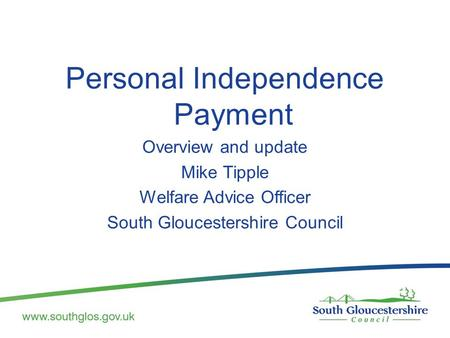 Personal Independence Payment Overview and update Mike Tipple Welfare Advice Officer South Gloucestershire Council.