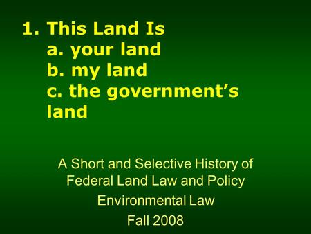 1.This Land Is a. your land b. my land c. the government's land A Short and Selective History of Federal Land Law and Policy Environmental Law Fall 2008.