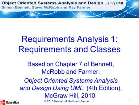 © 2010 Bennett, McRobb and Farmer1 Requirements Analysis 1: Requirements and Classes Based on Chapter 7 of Bennett, McRobb and Farmer: Object Oriented.