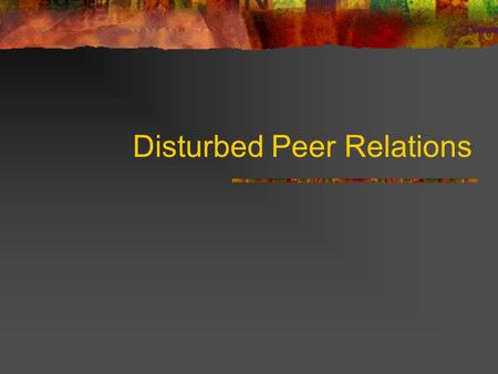 Disturbed Peer Relations. Historical Context Decline of Freud's influence Greater opportunity for peer interaction Working parents  day care.