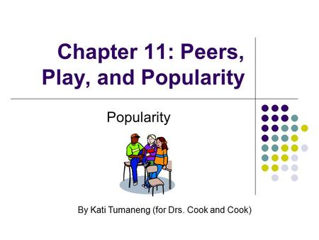 Chapter 11: Peers, Play, and Popularity Popularity By Kati Tumaneng (for Drs. Cook and Cook)