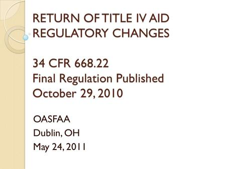 RETURN OF TITLE IV AID REGULATORY CHANGES 34 CFR 668.22 Final Regulation Published October 29, 2010 OASFAA Dublin, OH May 24, 2011.