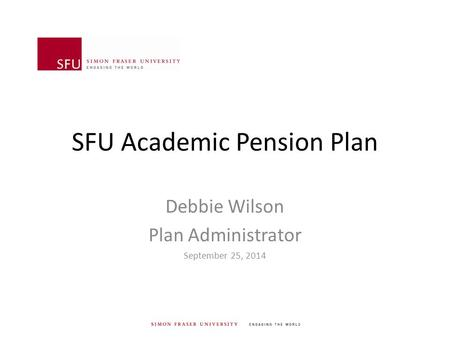 SFU Academic Pension Plan Debbie Wilson Plan Administrator September 25, 2014.