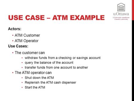USE CASE – ATM EXAMPLE Actors: ATM Customer ATM Operator Use Cases: The customer can withdraw funds from a checking or savings account query the balance.