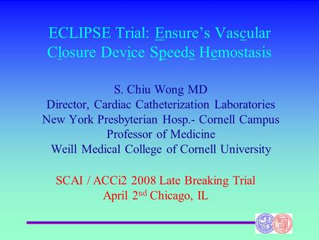 ECLIPSE Trial: Ensure's Vascular Closure Device Speeds Hemostasis S. Chiu Wong MD Director, Cardiac Catheterization Laboratories New York Presbyterian.