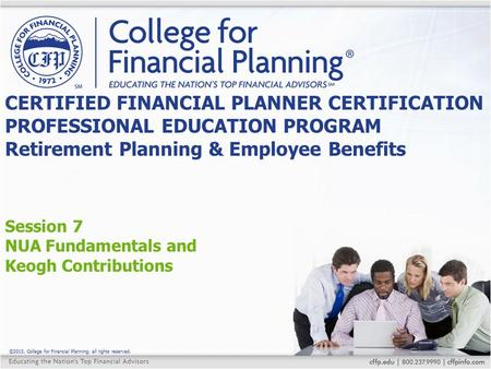 ©2015, College for Financial Planning, all rights reserved. Session 7 NUA Fundamentals and Keogh Contributions CERTIFIED FINANCIAL PLANNER CERTIFICATION.