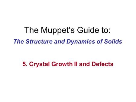 The Muppet's Guide to: The Structure and Dynamics of Solids 5. Crystal Growth II and Defects.